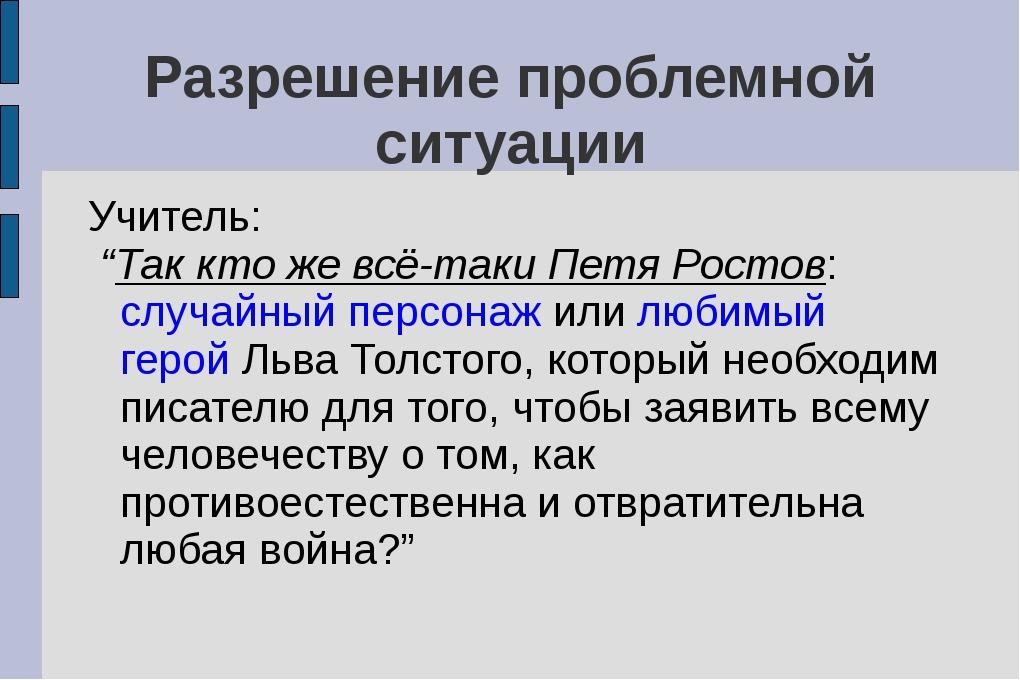 """Разрешение проблемной ситуации Учитель: """"Так кто же всё-таки Петя Ростов: слу..."""
