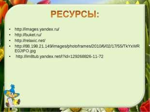 http://images.yandex.ru/ http://buket.ru/ http://relaxic.net/ http://88.198.2