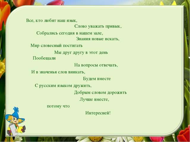 Все, кто любят наш язык, Слово уважать привык, Собрались сегодня в нашем...