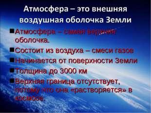 Атмосфера – самая верхняя оболочка. Состоит из воздуха – смеси газов Начинает