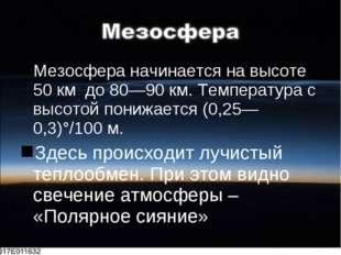 Мезосфера начинается на высоте 50 км до 80—90 км. Температура с высотой пониж