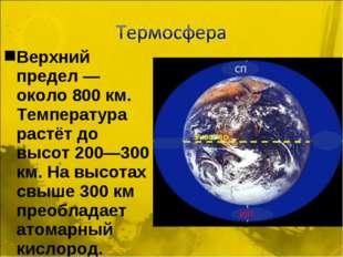 Верхний предел — около 800 км. Температура растёт до высот 200—300 км. На выс