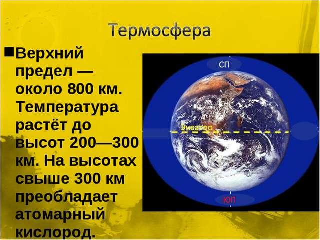 Верхний предел — около 800 км. Температура растёт до высот 200—300 км. На выс...