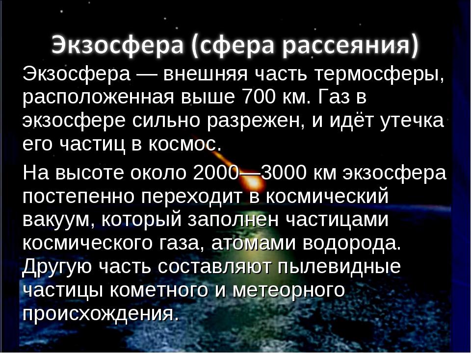 Экзосфера — внешняя часть термосферы, расположенная выше 700 км. Газ в экзосф...