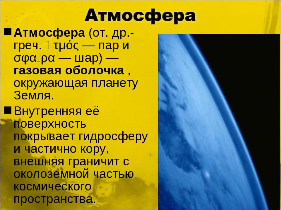 Атмосфера (от. др.-греч. ἀτμός — пар и σφαῖρα — шар) — газовая оболочка , окр...