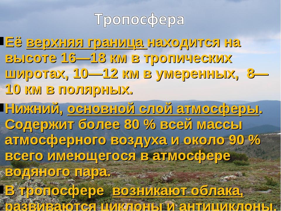 Её верхняя граница находится на высоте 16—18 км в тропических широтах, 10—12...