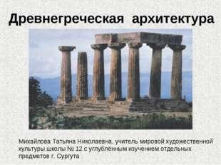 Древнегреческая архитектура Михайлова Татьяна Николаевна, учитель мировой худ