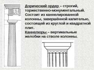 Дорический ордер – строгий, торжественно-монументальный. Состоит из каннелиро