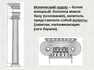 Ионический ордер – более изящный. Колонна имела базу (основание), капитель пр
