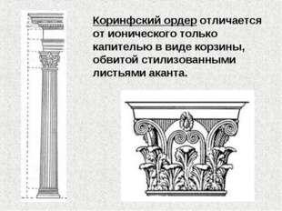 Коринфский ордер отличается от ионического только капителью в виде корзины, о