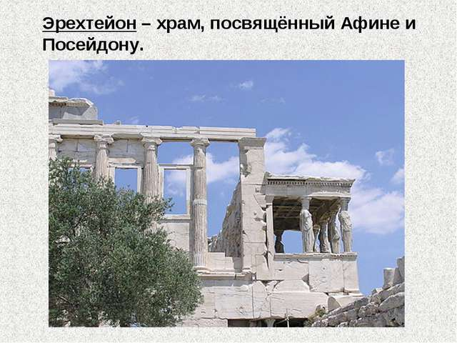 Эрехтейон – храм, посвящённый Афине и Посейдону.