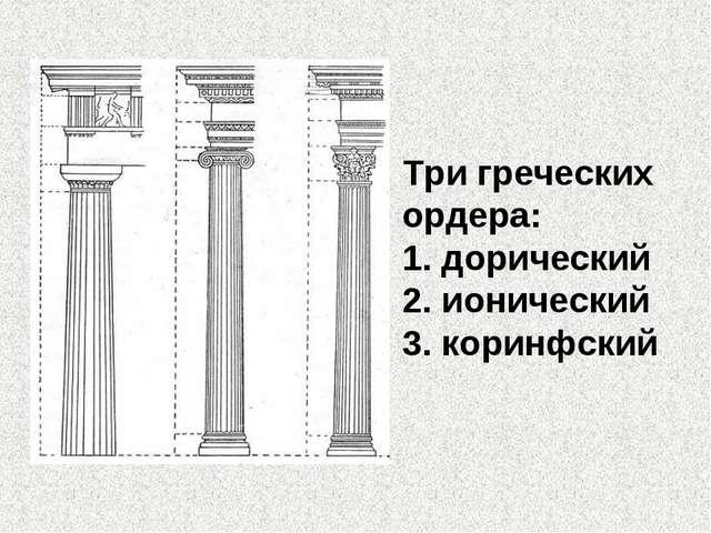 Три греческих ордера: 1. дорический 2. ионический 3. коринфский