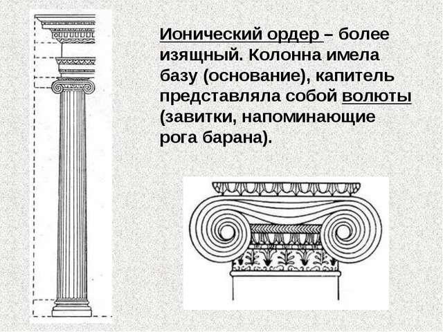 Ионический ордер – более изящный. Колонна имела базу (основание), капитель пр...