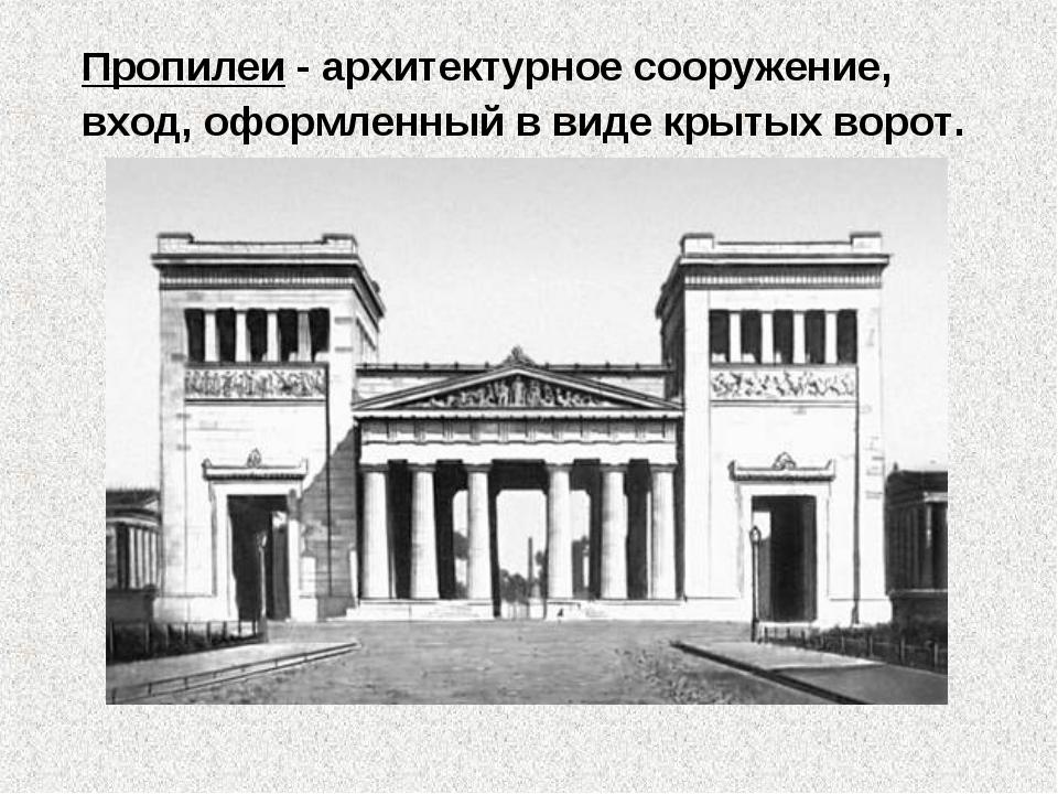 Пропилеи - архитектурное сооружение, вход, оформленный в виде крытых ворот.