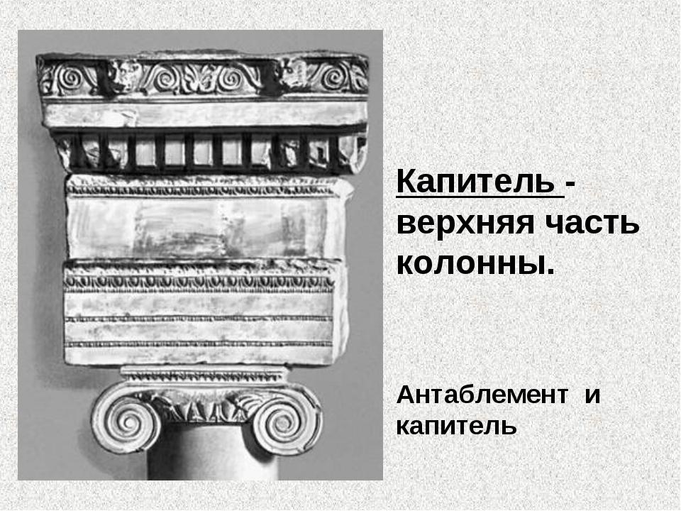 Капитель - верхняя часть колонны. Антаблемент и капитель