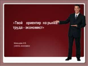 «Твой ориентир на рынке труда - экономист» Мальцева И.В. учитель экономики