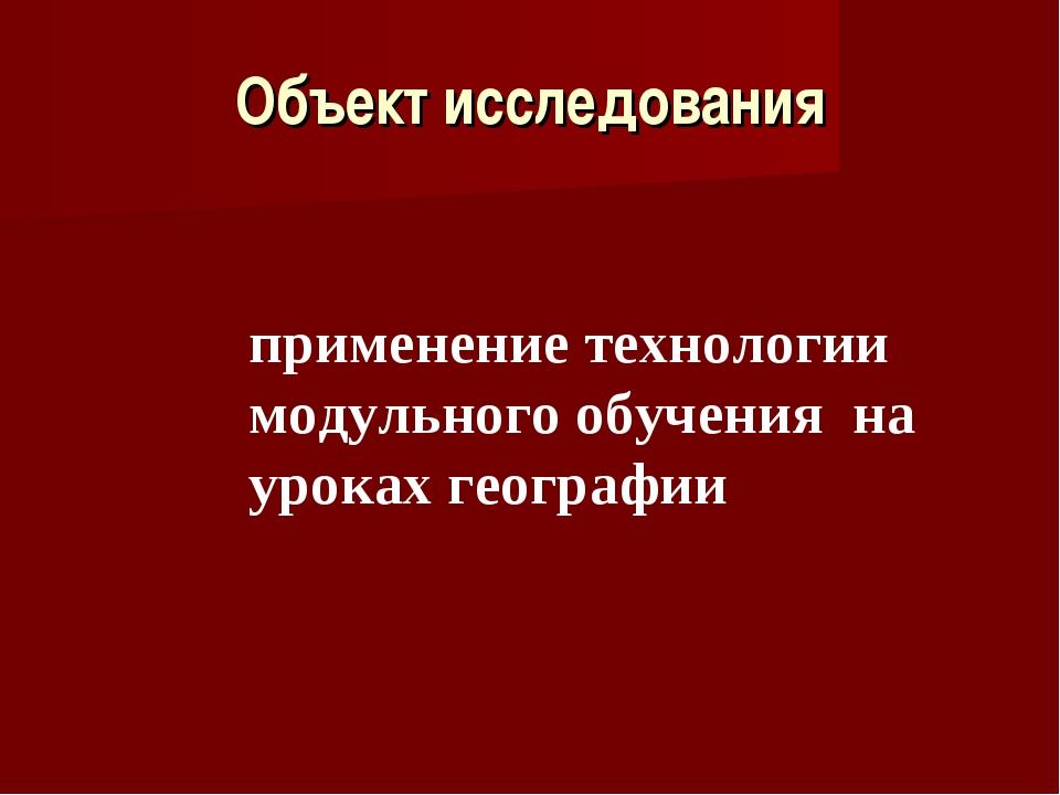Объект исследования применение технологии модульного обучения на уроках геогр...