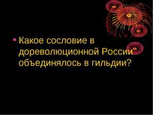 Какое сословие в дореволюционной России объединялось в гильдии?