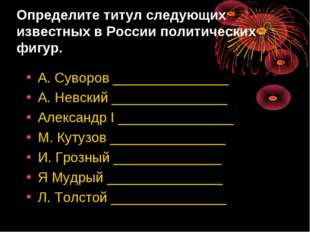 Определите титул следующих известных в России политических фигур. А. Суворов