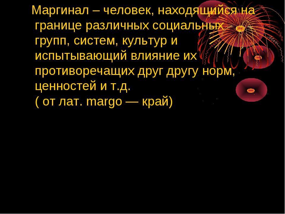 Маргинал – человек, находящийся на границе различных социальных групп, систе...