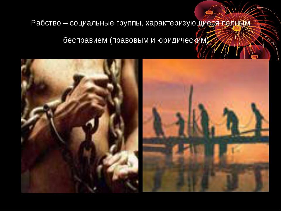 Рабство – социальные группы, характеризующиеся полным бесправием (правовым и...