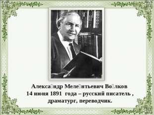 Алекса́ндр Меле́нтьевич Во́лков 14 июня 1891 года – русский писатель , драмат