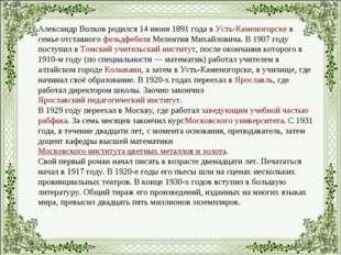Александр Волков родился 14 июня 1891 года вУсть-Каменогорскев семье отстав