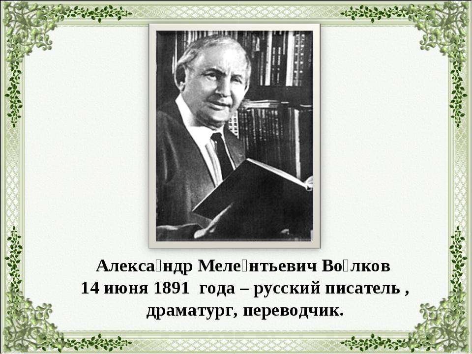 Алекса́ндр Меле́нтьевич Во́лков 14 июня 1891 года – русский писатель , драмат...