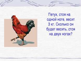Петух, стоя на одной ноге, весит 3 кг. Сколько он будет весить, стоя на двух