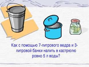 Как с помощью 7-литрового ведра и 3-литровой банки налить в кастрюлю ровно 5