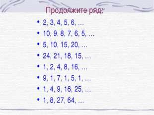 Продолжите ряд: 2, 3, 4, 5, 6, … 10, 9, 8, 7, 6, 5, … 5, 10, 15, 20, … 24, 21