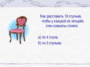 Как расставить 16 стульев, чтобы у каждой из четырёх стен комнаты стояло: а)