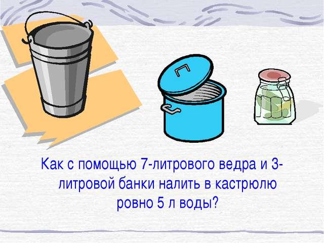 Как с помощью 7-литрового ведра и 3-литровой банки налить в кастрюлю ровно 5...
