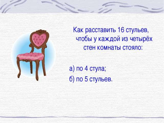 Как расставить 16 стульев, чтобы у каждой из четырёх стен комнаты стояло: а)...
