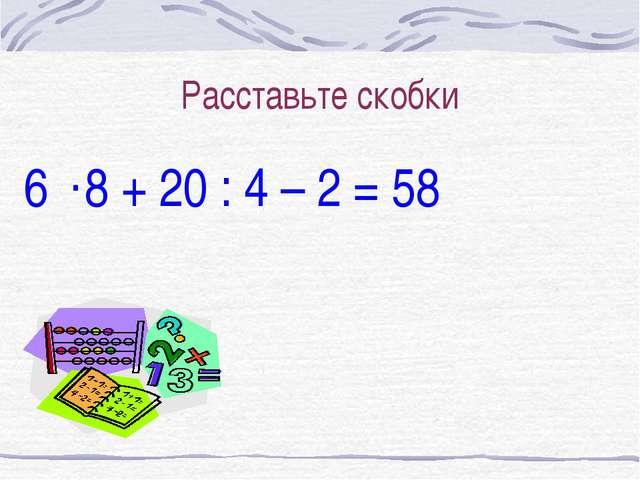 Расставьте скобки 6 8 + 20 : 4 – 2 = 58 .