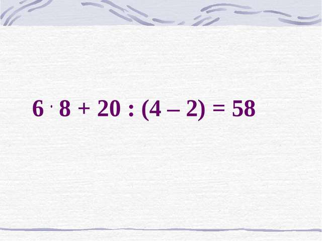 6 . 8 + 20 : (4 – 2) = 58