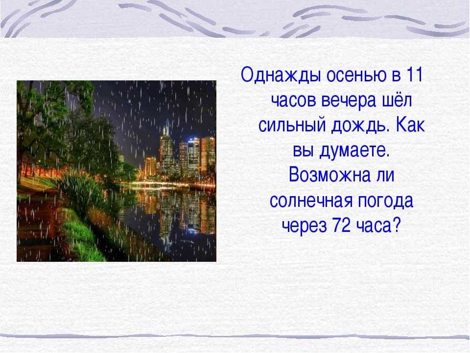 Однажды осенью в 11 часов вечера шёл сильный дождь. Как вы думаете. Возможна...