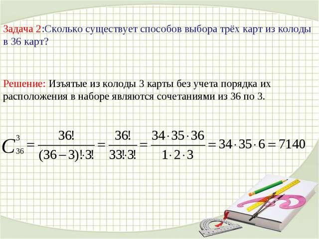 Задача 2:Сколько существует способов выбора трёх карт из колоды в 36 карт? Ре...