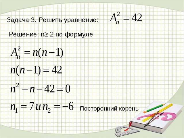 Задача 3. Решить уравнение: Решение: n 2 по формуле Посторонний корень