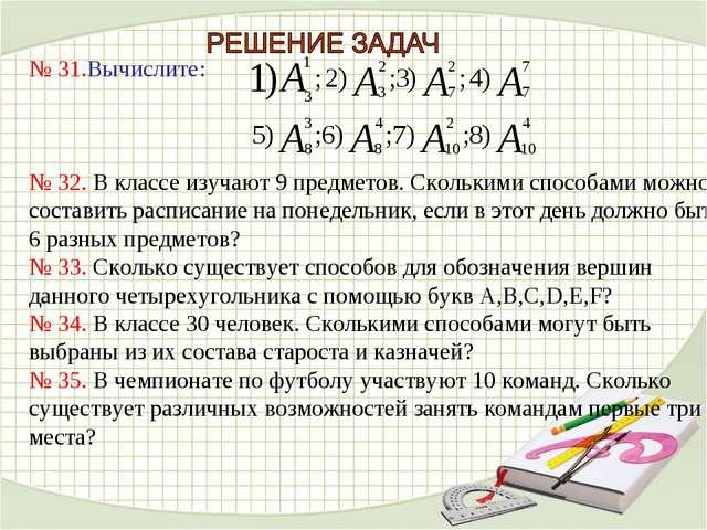 № 31.Вычислите: № 32. В классе изучают 9 предметов. Сколькими способами можно...