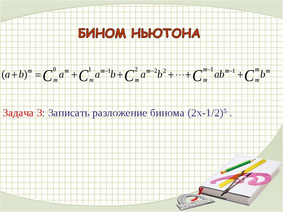 Задача 3: Записать разложение бинома (2х-1/2)5 .