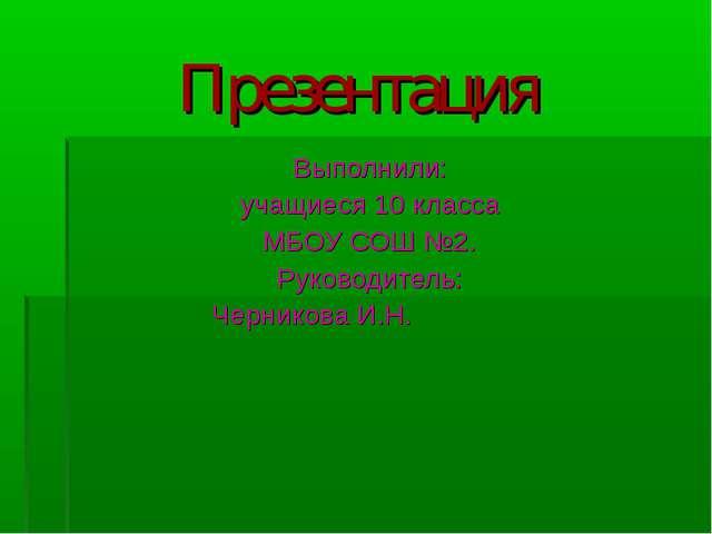 Презентация Выполнили: учащиеся 10 класса МБОУ СОШ №2. Руководитель: Черников...