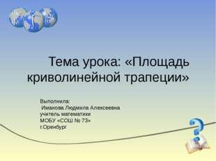 Тема урока: «Площадь криволинейной трапеции» Выполнила: Иманова Людмила Алекс