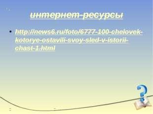 интернет-ресурсы http://news6.ru/foto/6777-100-chelovek-kotorye-ostavili-svoy