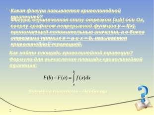 Какая фигура называется криволинейной трапецией? Фигура, ограниченная снизу о