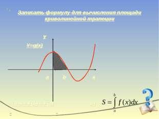 Записать формулу для вычисления площади криволинейной трапеции x y Y=g(x) a b