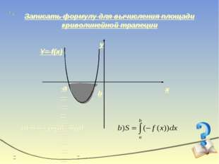 Записать формулу для вычисления площади криволинейной трапеции x y Y= f(x) b