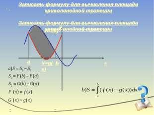 Записать формулу для вычисления площади криволинейной трапеции x y Y=f(x) Y=g