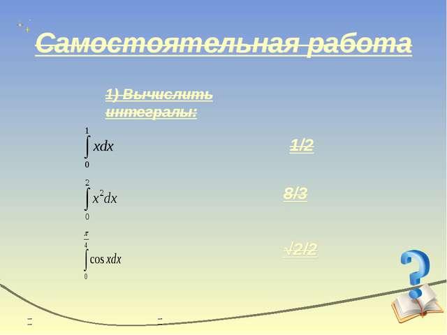 Самостоятельная работа 1) Вычислить интегралы: 1/2 8/3 √2/2