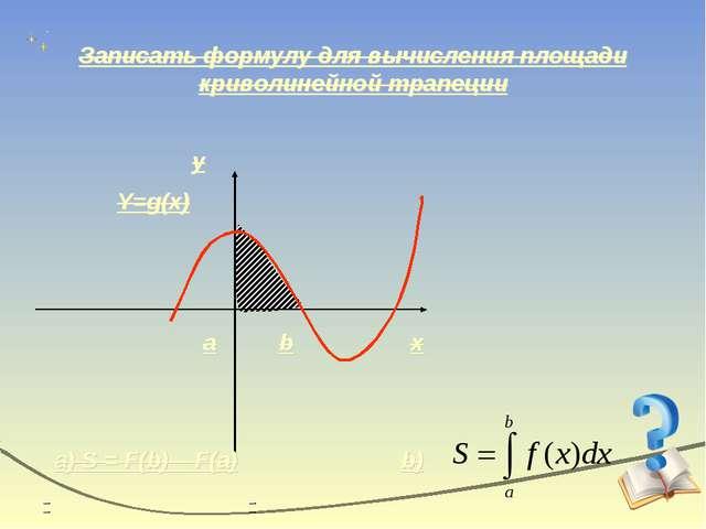 Записать формулу для вычисления площади криволинейной трапеции x y Y=g(x) a b...
